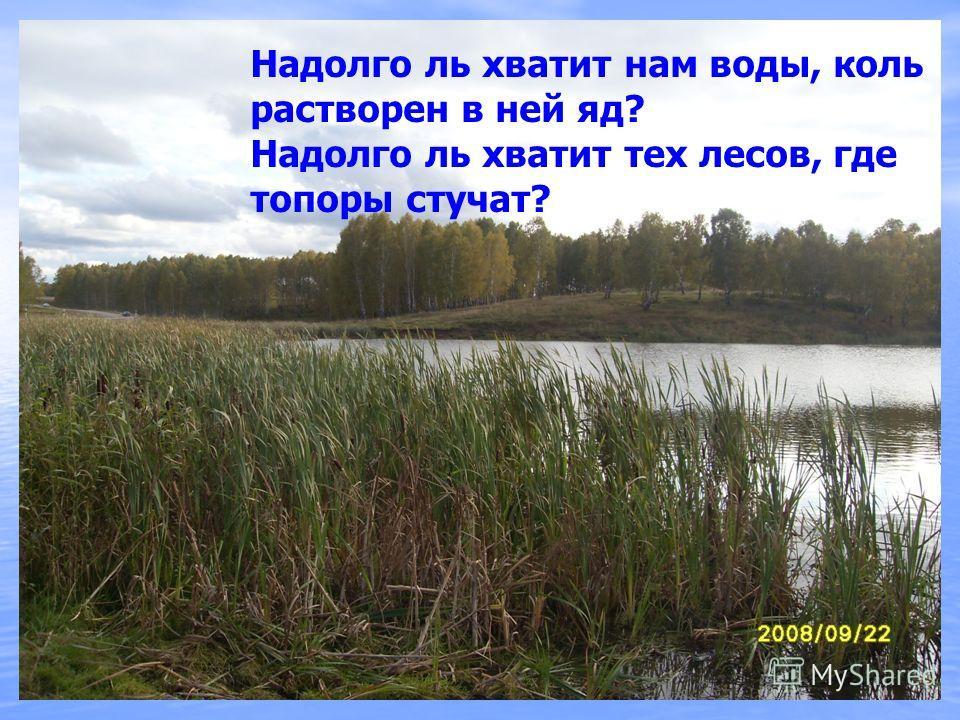 Надолго ль хватит нам воды, коль растворен в ней яд? Надолго ль хватит тех лесов, где топоры стучат?