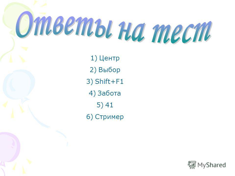 1)Центр 2)Выбор 3)Shift+F1 4)Забота 5)41 6)Стример