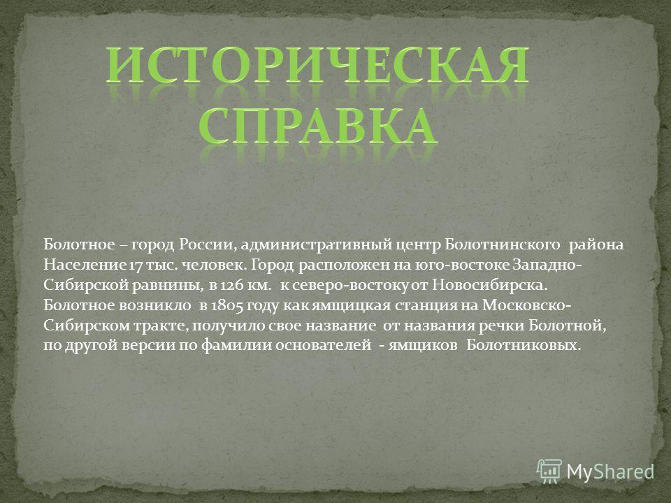 Болотное – город России, административный центр Болотнинского района Население 17 тыс. человек. Город расположен на юго-востоке Западно- Сибирской равнины, в 126 км. к северо-востоку от Новосибирска. Болотное возникло в 1805 году как ямщицкая станция