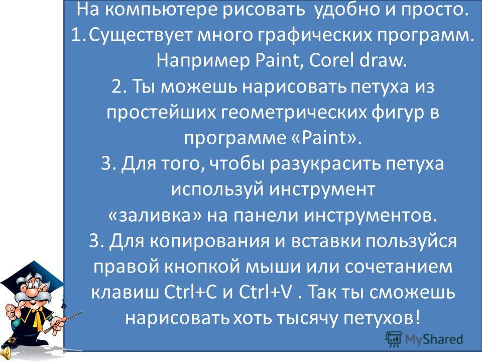 На компьютере рисовать удобно и просто. 1.Существует много графических программ. Например Paint, Corel draw. 2. Ты можешь нарисовать петуха из простейших геометрических фигур в программе «Paint». 3. Для того, чтобы разукрасить петуха используй инстру