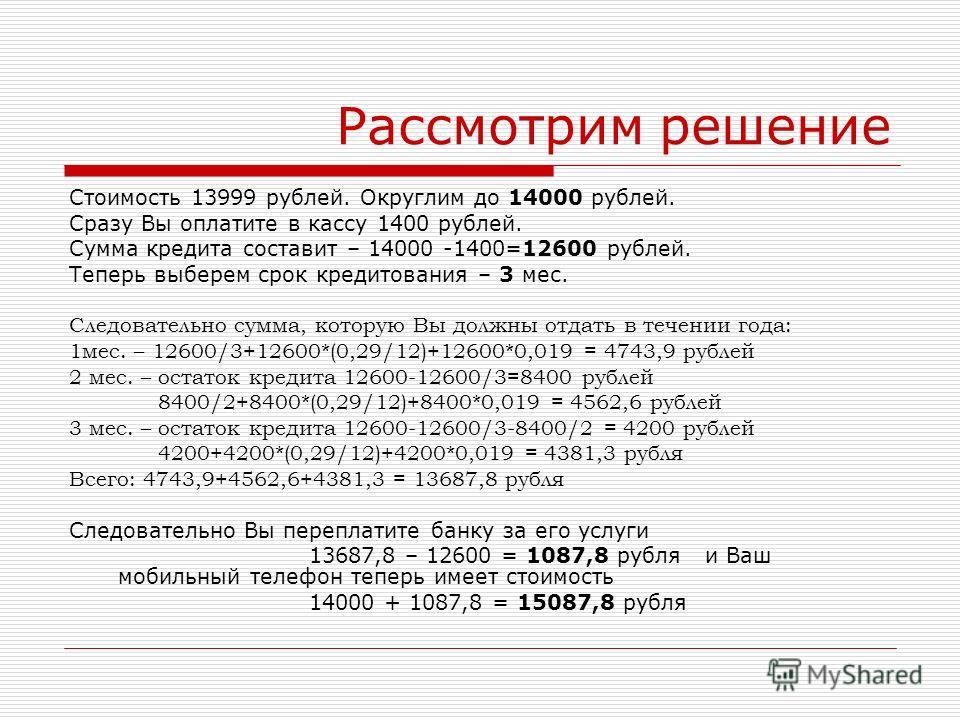 Рассмотрим решение Стоимость 13999 рублей. Округлим до 14000 рублей. Сразу Вы оплатите в кассу 1400 рублей. Сумма кредита составит – 14000 -1400=12600 рублей. Теперь выберем срок кредитования – 3 мес. Следовательно сумма, которую Вы должны отдать в т