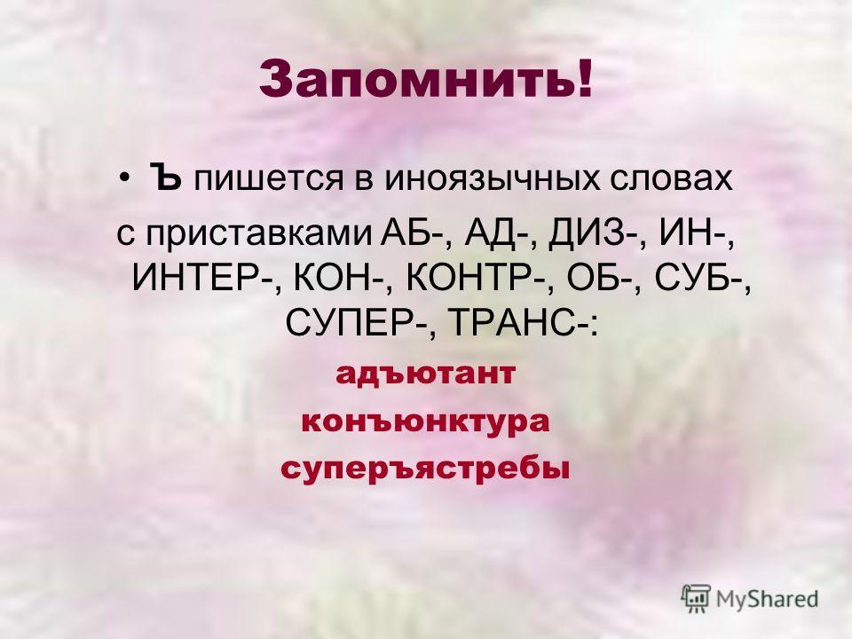 Запомнить! Ъ пишется в иноязычных словах с приставками АБ-, АД-, ДИЗ-, ИН-, ИНТЕР-, КОН-, КОНТР-, ОБ-, СУБ-, СУПЕР-, ТРАНС-: адъютант конъюнктура суперъястребы