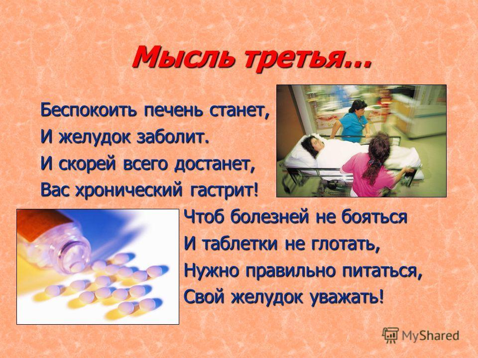 Мысль третья… Беспокоить печень станет, И желудок заболит. И скорей всего достанет, Вас хронический гастрит! Чтоб болезней не бояться И таблетки не глотать, Нужно правильно питаться, Свой желудок уважать!