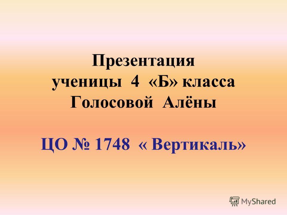 Презентация ученицы 4 «Б» класса Голосовой Алёны ЦО 1748 « Вертикаль»