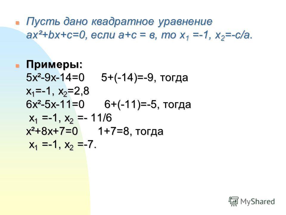 n Пусть дано квадратное уравнение ax²+bx+c=0, если a+c = в, то x 1 =-1, x 2 =-c/a. n Примеры: 5x²-9x-14=0 5+(-14)=-9, тогда x 1 =-1, x 2 =2,8 6x²-5x-11=0 6+(-11)=-5, тогда x 1 =-1, x 2 =- 11/6 x²+8x+7=0 1+7=8, тогда x 1 =-1, x 2 =-7.