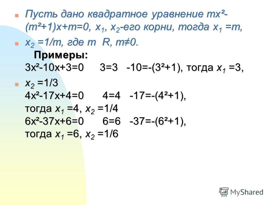 n Пусть дано квадратное уравнение mx²- (m²+1)x+m=0, x 1, x 2 -его корни, тогда x 1 =m, n x 2 =1/m, где m R, m0. Примеры: 3x²-10x+3=0 3=3 -10=-(3²+1), тогда x 1 =3, n x 2 =1/3 4x²-17x+4=0 4=4 -17=-(4²+1), тогда x 1 =4, x 2 =1/4 6x²-37x+6=0 6=6 -37=-(6