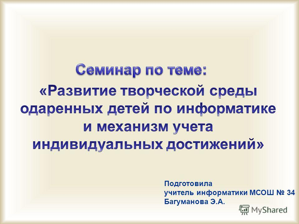 Подготовила учитель информатики МСОШ 34 Багуманова Э.А.