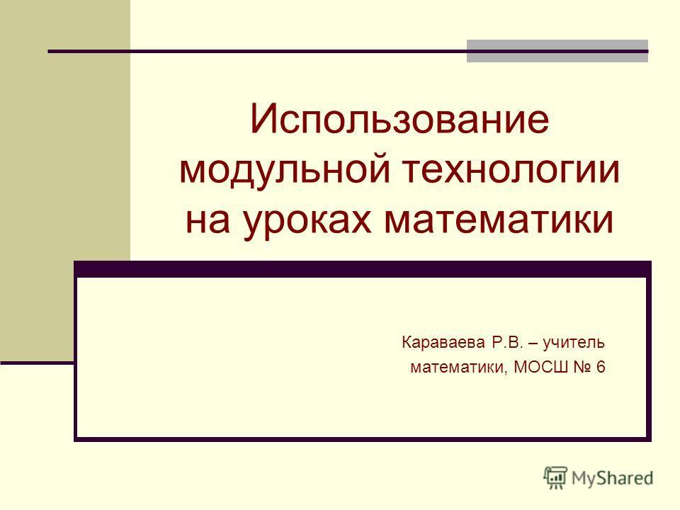 Использование модульной технологии на уроках математики Караваева Р.В. – учитель математики, МОСШ 6