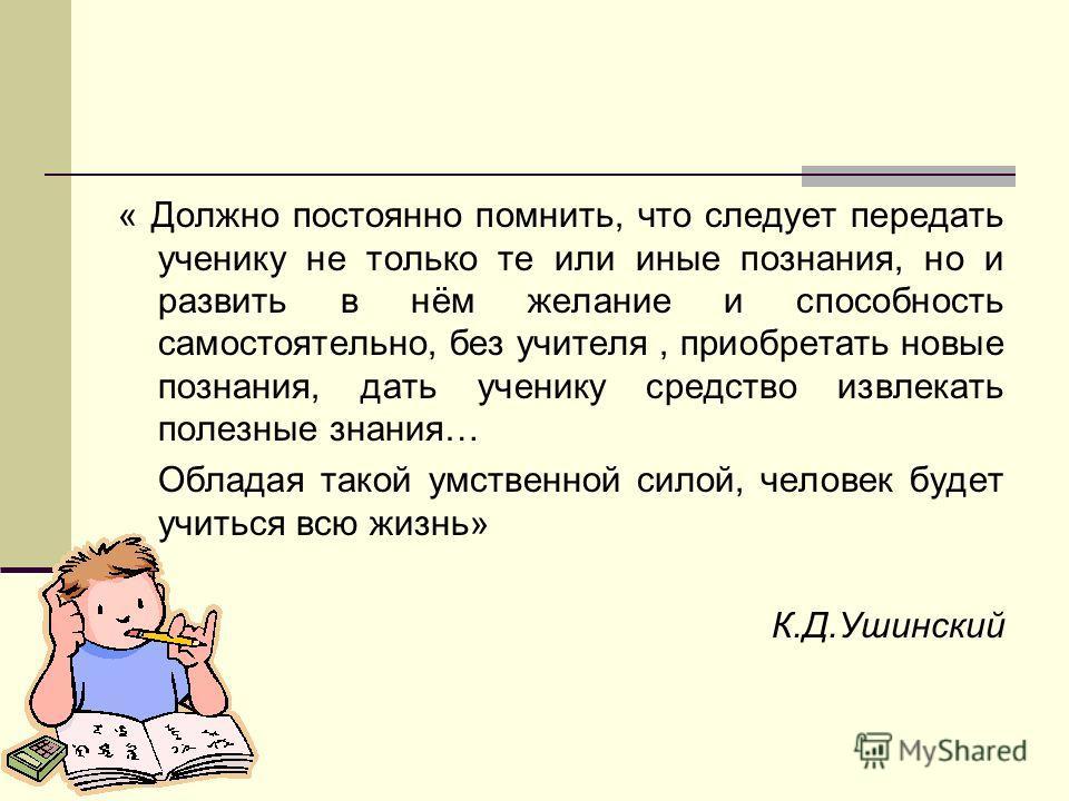 « Должно постоянно помнить, что следует передать ученику не только те или иные познания, но и развить в нём желание и способность самостоятельно, без учителя, приобретать новые познания, дать ученику средство извлекать полезные знания… Обладая такой