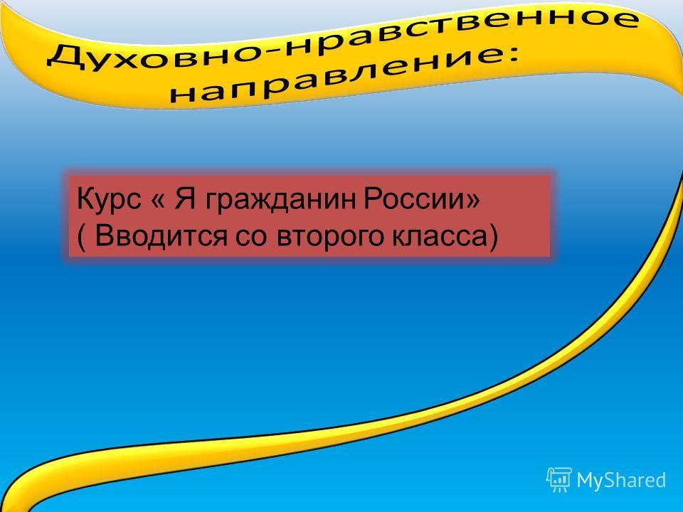 Курс « Я гражданин России» ( Вводится со второго класса)