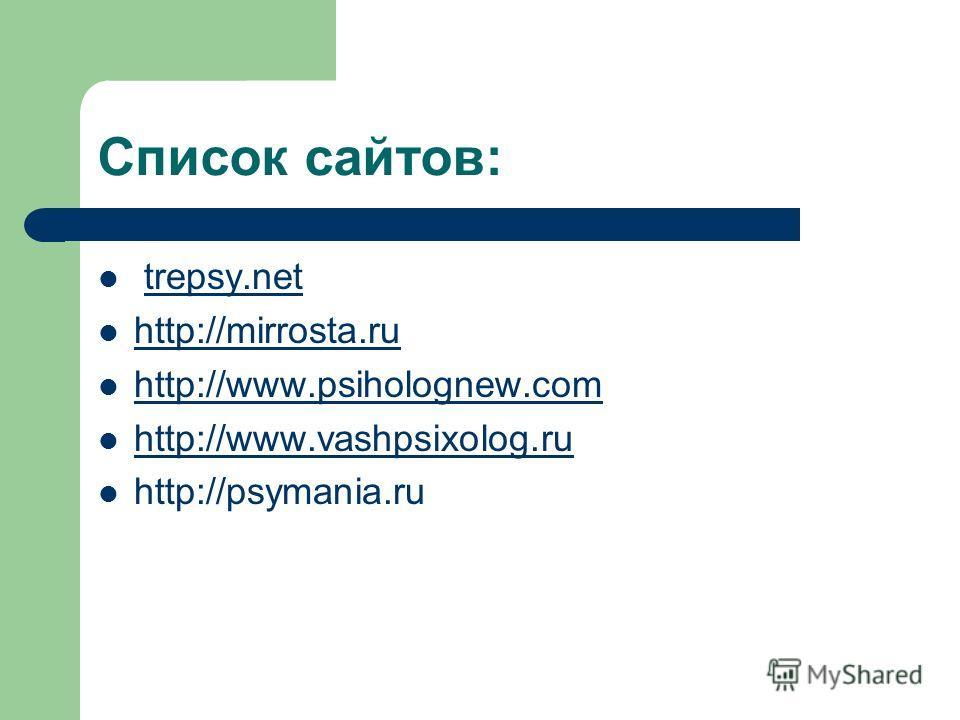 Список сайтов: trepsy.net http://mirrosta.ru http://www.psiholognew.com http://www.vashpsixolog.ru http://psymania.ru