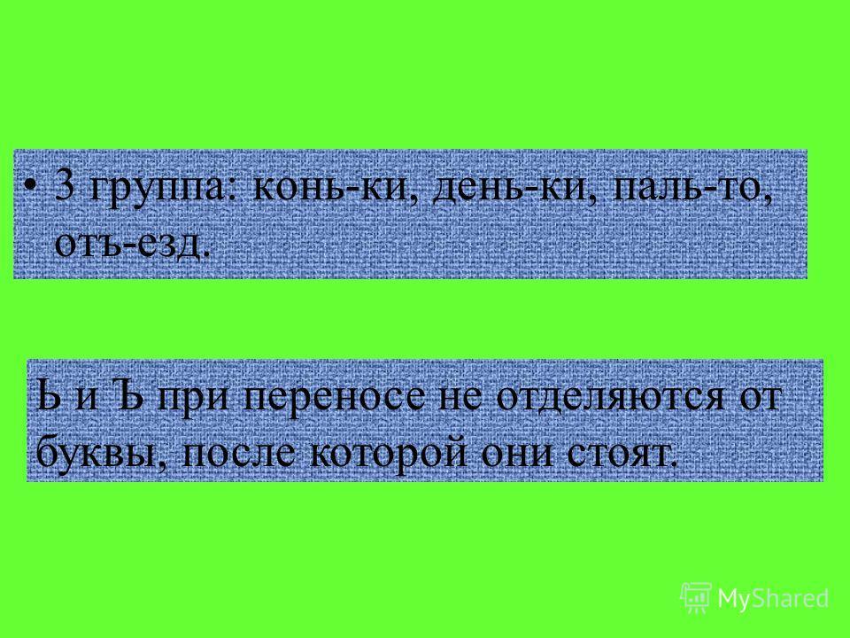 3 группа: конь-ки, день-ки, паль-то, отъ-езд. Ь и Ъ при переносе не отделяются от буквы, после которой они стоят.