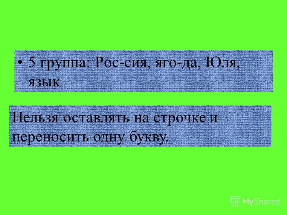 5 группа: Рос-сия, яго-да, Юля, язык Нельзя оставлять на строчке и переносить одну букву.