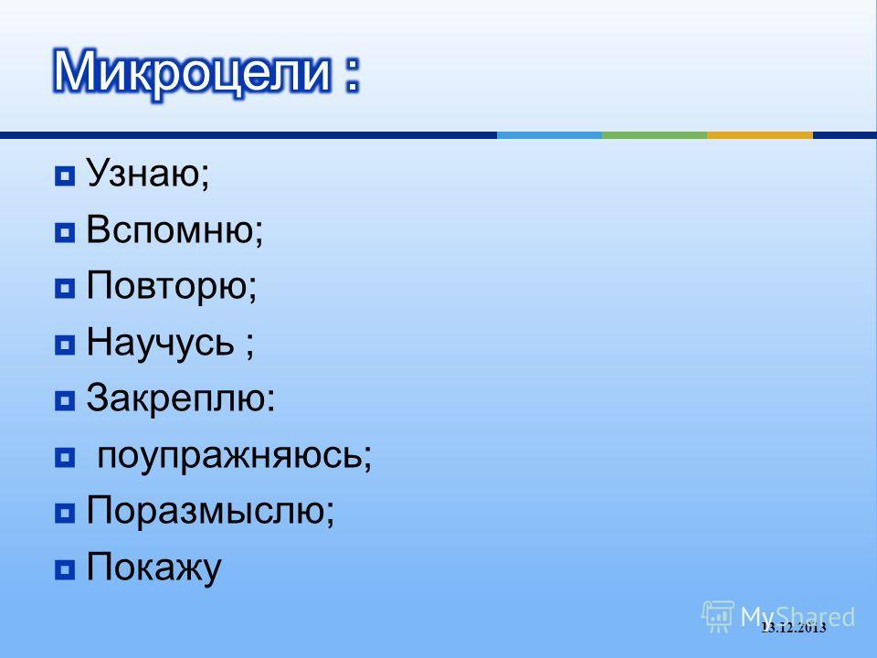 Узнаю ; Вспомню ; Повторю ; Научусь ; Закреплю : поупражняюсь ; Поразмыслю ; Покажу 13.12.2013