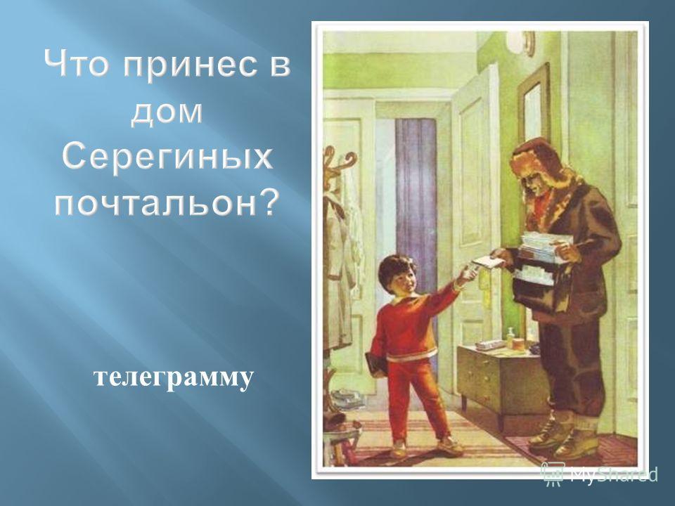 Что принес в дом Серегиных почтальон ? телеграмму