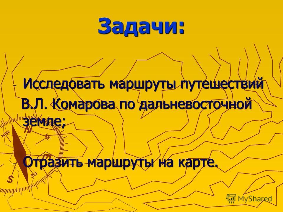 Задачи: - Исследовать маршруты путешествий В.Л. Комарова по дальневосточной земле; В.Л. Комарова по дальневосточной земле; - Отразить маршруты на карте.