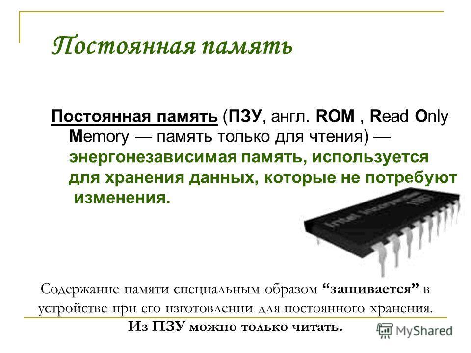 Постоянная память Постоянная память (ПЗУ, англ. ROM, Read Only Memory память только для чтения) энергонезависимая память, используется для хранения данных, которые не потребуют изменения. Содержание памяти специальным образом зашивается в устройстве