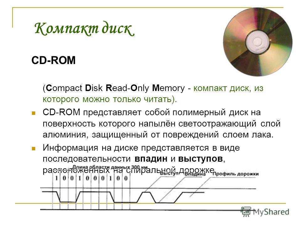 Компакт диск CD-ROM (Сompact Disk Read-Only Memory - компакт диск, из которого можно только читать). CD-ROM представляет собой полимерный диск на поверхность которого напылён светоотражающий слой алюминия, защищенный от повреждений слоем лака. Информ