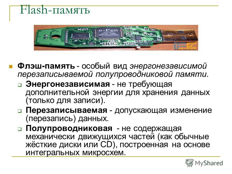 Flash-память Флэш-память - особый вид энергонезависимой перезаписываемой полупроводниковой памяти. Энергонезависимая - не требующая дополнительной энергии для хранения данных (только для записи). Перезаписываемая - допускающая изменение (перезапись)