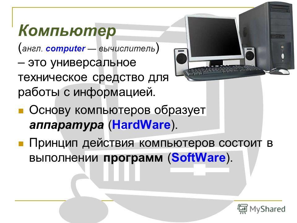Компьютер ( англ. computer вычислитель ) – это универсальное техническое средство для работы с информацией. Основу компьютеров образует аппаратура (HardWare). Принцип действия компьютеров состоит в выполнении программ (SoftWare).