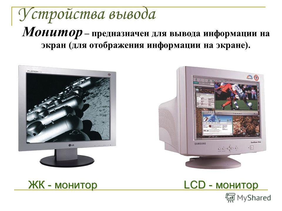 Устройства вывода Монитор – предназначен для вывода информации на экран (для отображения информации на экране). ЖК - монитор LCD - монитор