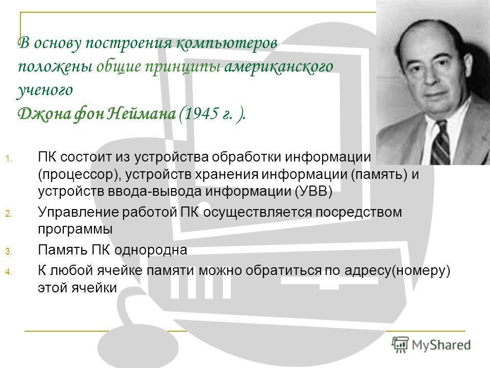 В основу построения компьютеров положены общие принципы американского ученого Джона фон Неймана (1945 г. ). 1. ПК состоит из устройства обработки информации (процессор), устройств хранения информации (память) и устройств ввода-вывода информации (УВВ)