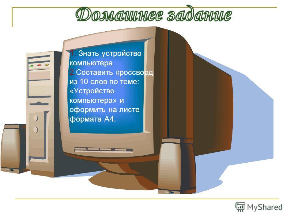 1. Знать устройство компьютера 2.Составить кроссворд из 10 слов по теме: «Устройство компьютера» и оформить на листе формата А4.
