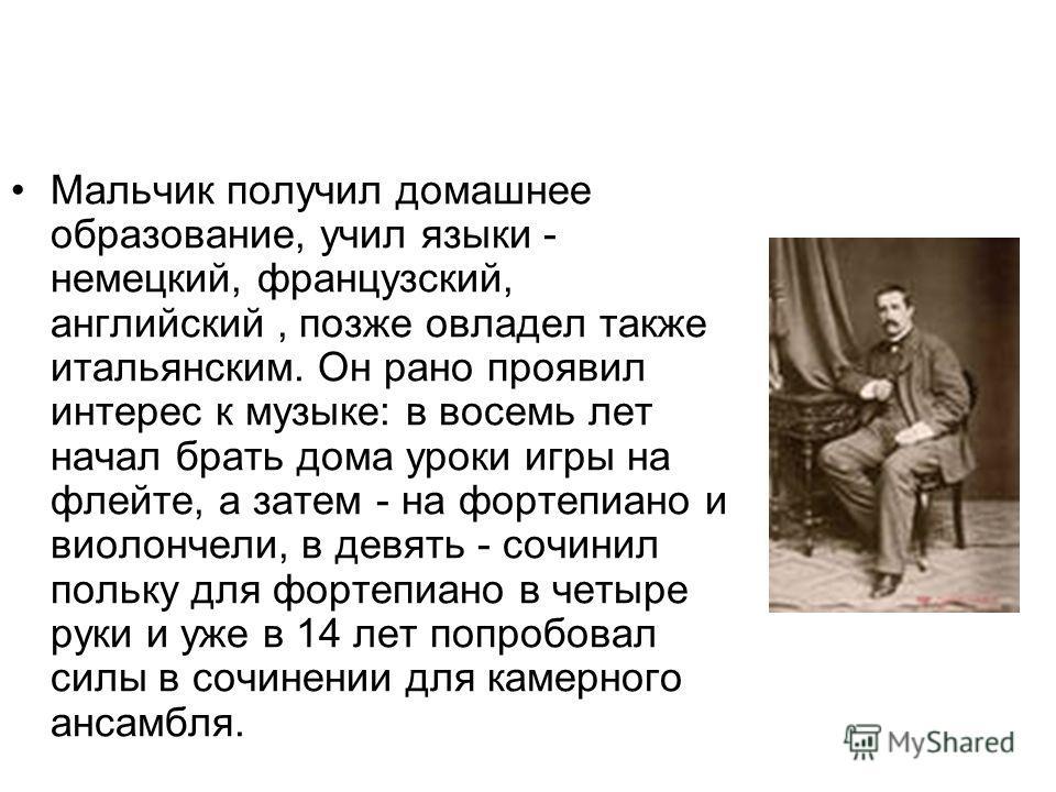 Мальчик получил домашнее образование, учил языки - немецкий, французский, английский, позже овладел также итальянским. Он рано проявил интерес к музыке: в восемь лет начал брать дома уроки игры на флейте, а затем - на фортепиано и виолончели, в девят