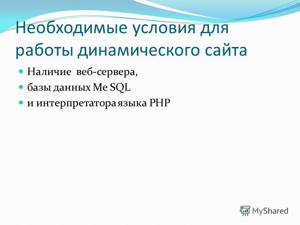Необходимые условия для работы динамического сайта Наличие веб-сервера, базы данных Me SQL и интерпретатора языка PHP