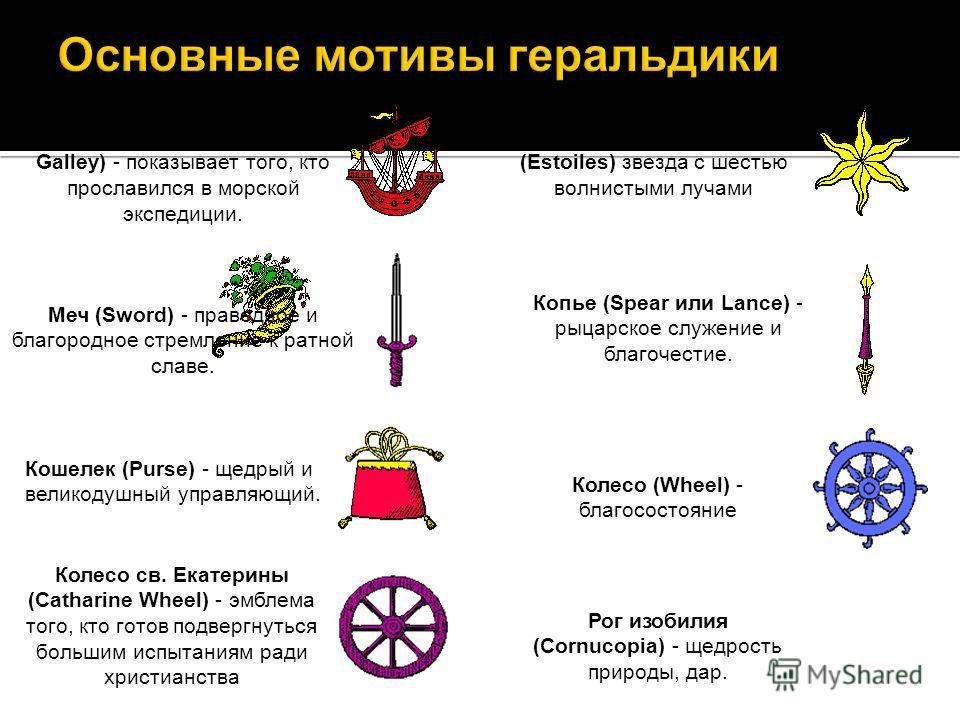 Корабль (Ship, Lumphiad или Galley) - показывает того, кто прославился в морской экспедиции. Меч (Sword) - праведное и благородное стремление к ратной славе. Кошелек (Purse) - щедрый и великодушный управляющий. Колесо св. Екатерины (Catharine Wheel)