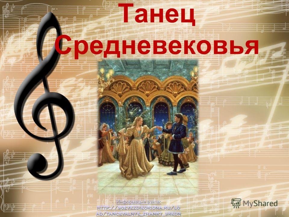 Информация взята: http://sozvezdieoriona.ru/lo ad/tancevalnye_zhanry_sredn evekovja/3-1-0-194 Информация взята: http://sozvezdieoriona.ru/lo ad/tancevalnye_zhanry_sredn evekovja/3-1-0-194 Танец Средневековья