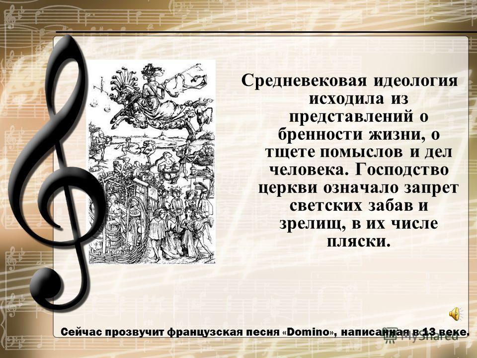 Сейчас прозвучит французская песня «Domino», написанная в 13 веке. Средневековая идеология исходила из представлений о бренности жизни, о тщете помыслов и дел человека. Господство церкви означало запрет светских забав и зрелищ, в их числе пляски.
