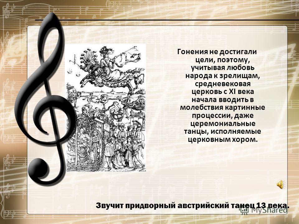 Звучит придворный австрийский танец 13 века. Гонения не достигали цели, поэтому, учитывая любовь народа к зрелищам, средневековая церковь с XI века начала вводить в молебствия картинные процессии, даже церемониальные танцы, исполняемые церковным хоро