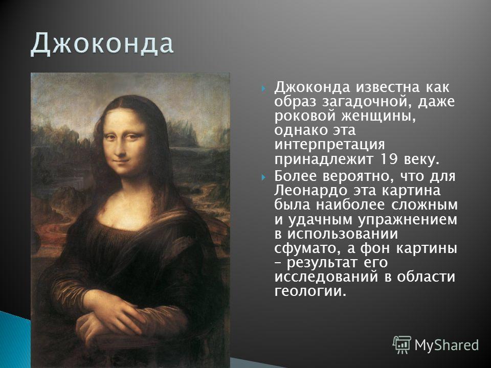 Джоконда известна как образ загадочной, даже роковой женщины, однако эта интерпретация принадлежит 19 веку. Более вероятно, что для Леонардо эта картина была наиболее сложным и удачным упражнением в использовании сфумато, а фон картины – результат ег