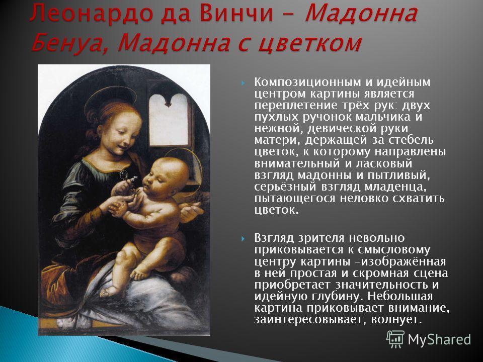 Композиционным и идейным центром картины является переплетение трёх рук: двух пухлых ручонок мальчика и нежной, девической руки матери, держащей за стебель цветок, к которому направлены внимательный и ласковый взгляд мадонны и пытливый, серьёзный взг