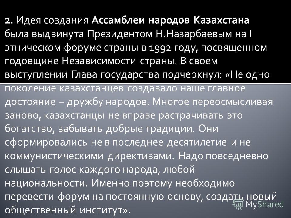 2. Идея создания Ассамблеи народов Казахстана была выдвинута Президентом Н.Назарбаевым на I этническом форуме страны в 1992 году, посвященном годовщине Независимости страны. В своем выступлении Глава государства подчеркнул: «Не одно поколение казахст