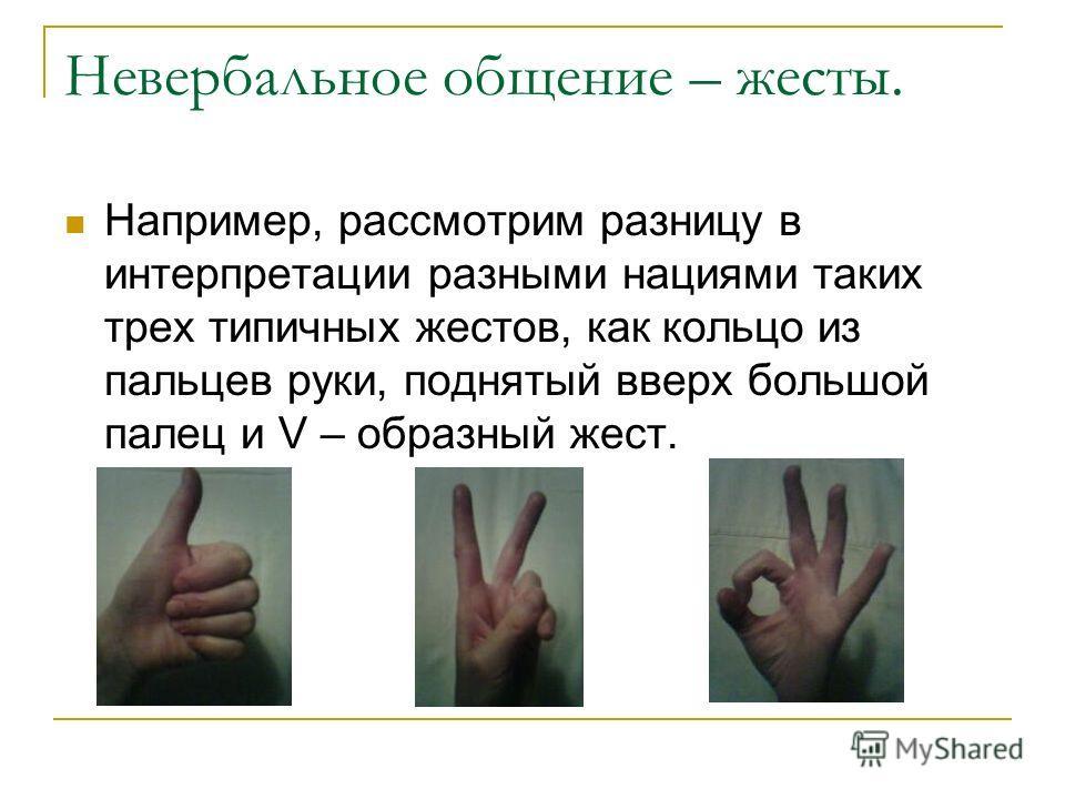 Невербальное общение – жесты. Например, рассмотрим разницу в интерпретации разными нациями таких трех типичных жестов, как кольцо из пальцев руки, поднятый вверх большой палец и V – образный жест.