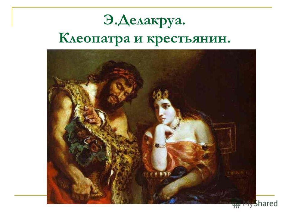 Э.Делакруа. Клеопатра и крестьянин.