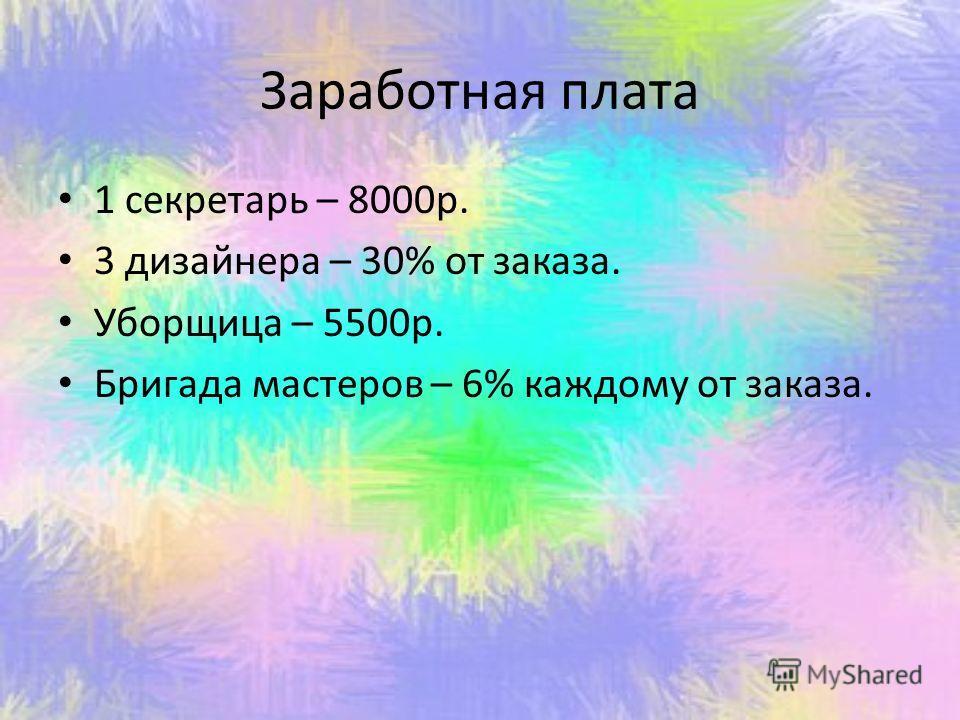 Заработная плата 1 секретарь – 8000р. 3 дизайнера – 30% от заказа. Уборщица – 5500р. Бригада мастеров – 6% каждому от заказа.