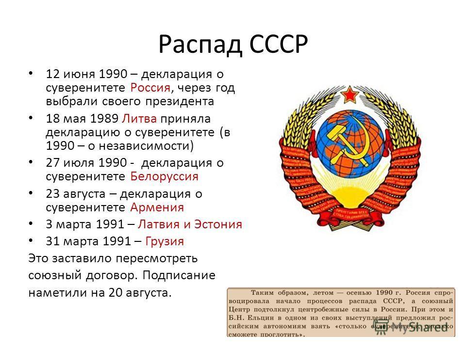 Распад СССР 12 июня 1990 – декларация о суверенитете Россия, через год выбрали своего президента 18 мая 1989 Литва приняла декларацию о суверенитете (в 1990 – о независимости) 27 июля 1990 - декларация о суверенитете Белоруссия 23 августа – деклараци