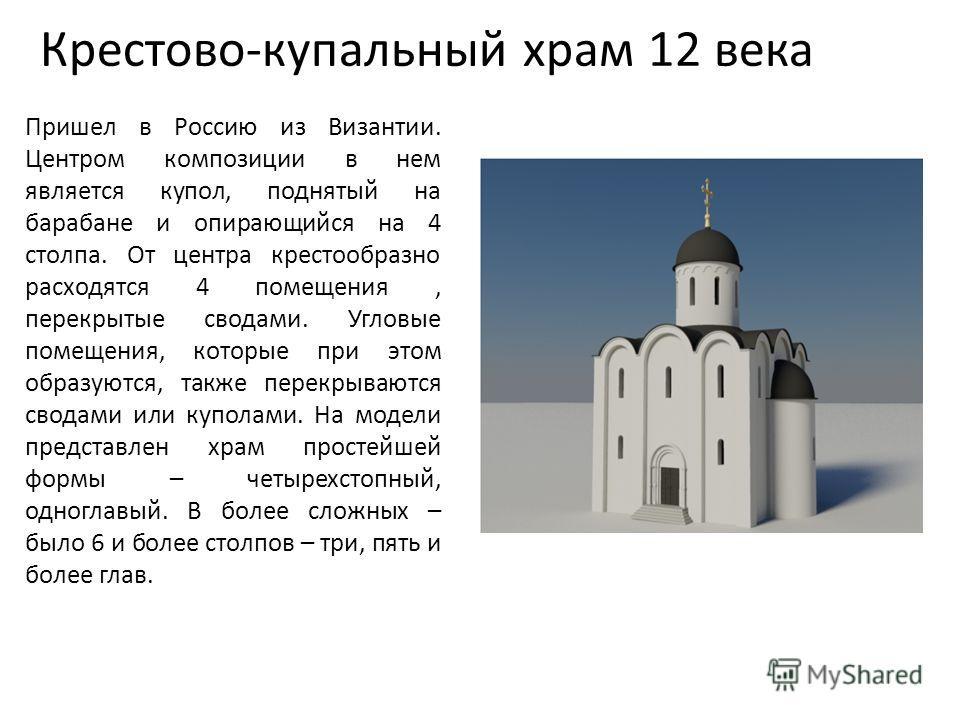 Крестово-купальный храм 12 века Пришел в Россию из Византии. Центром композиции в нем является купол, поднятый на барабане и опирающийся на 4 столпа. От центра крестообразно расходятся 4 помещения, перекрытые сводами. Угловые помещения, которые при э