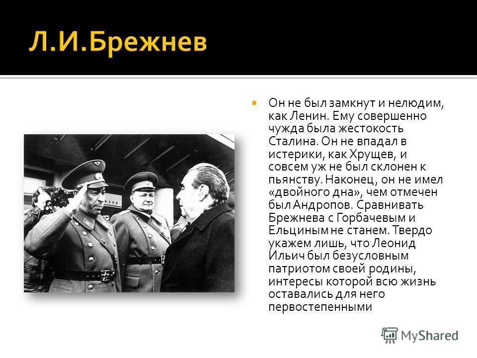 Он не был замкнут и нелюдим, как Ленин. Ему совершенно чужда была жестокость Сталина. Он не впадал в истерики, как Хрущев, и совсем уж не был склонен к пьянству. Наконец, он не имел «двойного дна», чем отмечен был Андропов. Сравнивать Брежнева с Горб