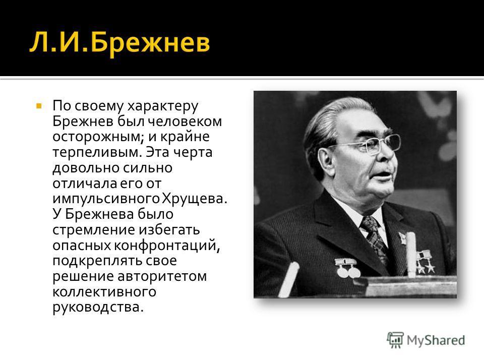 По своему характеру Брежнев был человеком осторожным; и крайне терпеливым. Эта черта довольно сильно отличала его от импульсивного Хрущева. У Брежнева было стремление избегать опасных конфронтаций, подкреплять свое решение авторитетом коллективного р