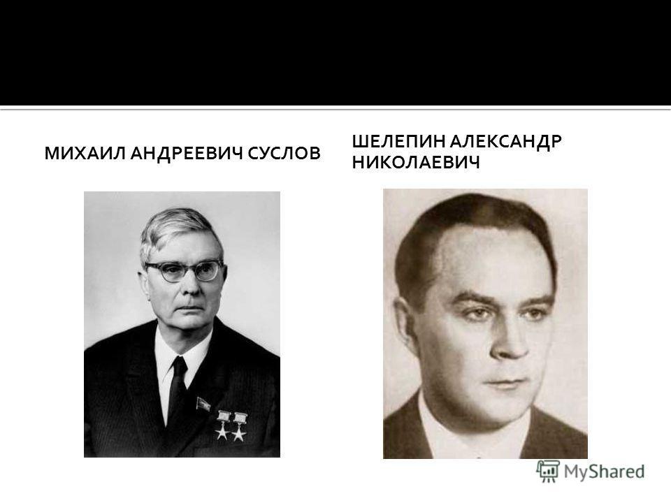 МИХАИЛ АНДРЕЕВИЧ СУСЛОВ ШЕЛЕПИН АЛЕКСАНДР НИКОЛАЕВИЧ