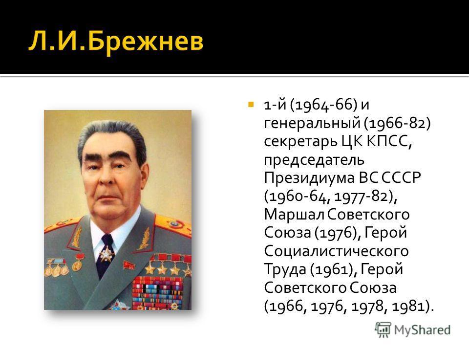1-й (1964-66) и генеральный (1966-82) секретарь ЦК КПСС, председатель Президиума ВС СССР (1960-64, 1977-82), Маршал Советского Союза (1976), Герой Социалистического Труда (1961), Герой Советского Союза (1966, 1976, 1978, 1981).
