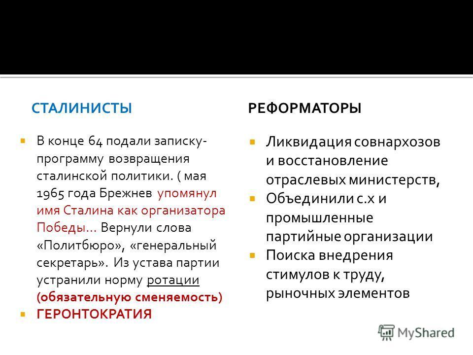 СТАЛИНИСТЫ В конце 64 подали записку- программу возвращения сталинской политики. ( мая 1965 года Брежнев упомянул имя Сталина как организатора Победы… Вернули слова «Политбюро», «генеральный секретарь». Из устава партии устранили норму ротации (обяза
