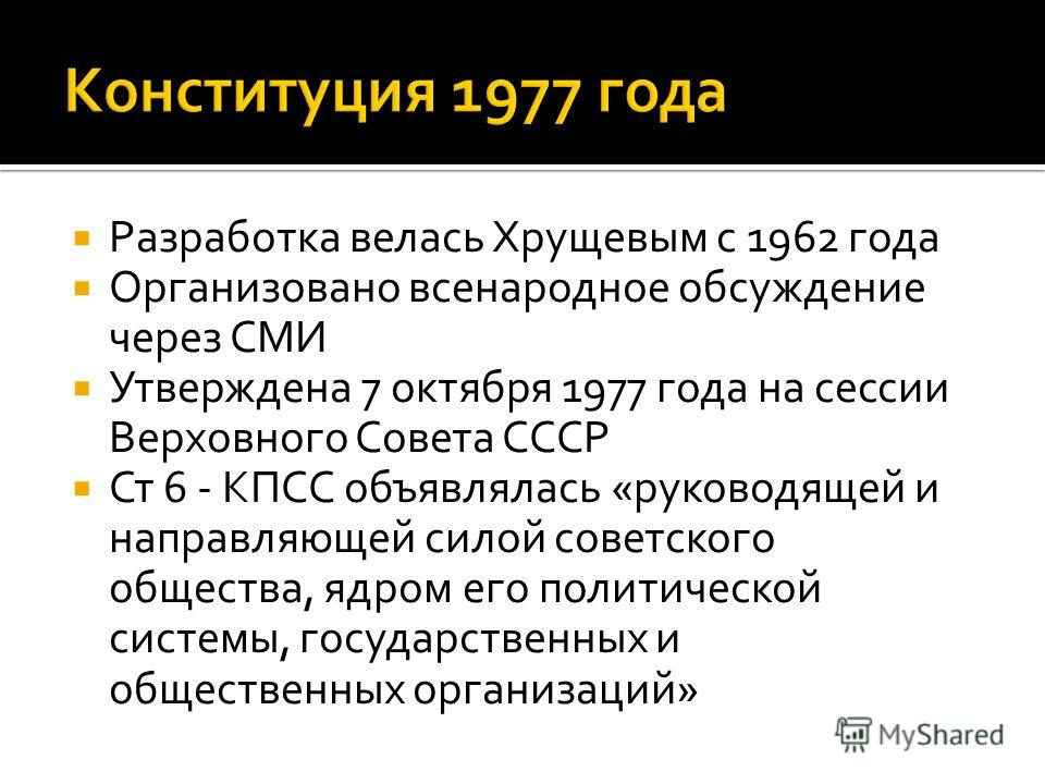 Разработка велась Хрущевым с 1962 года Организовано всенародное обсуждение через СМИ Утверждена 7 октября 1977 года на сессии Верховного Совета СССР Ст 6 - КПСС объявлялась «руководящей и направляющей силой советского общества, ядром его политической