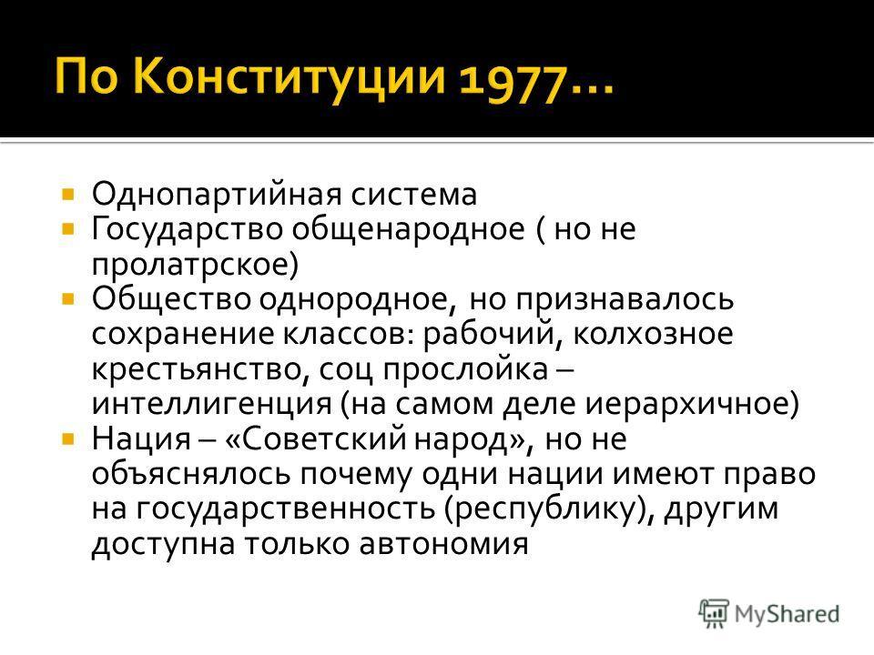 Однопартийная система Государство общенародное ( но не пролатрское) Общество однородное, но признавалось сохранение классов: рабочий, колхозное крестьянство, соц прослойка – интеллигенция (на самом деле иерархичное) Нация – «Советский народ», но не о