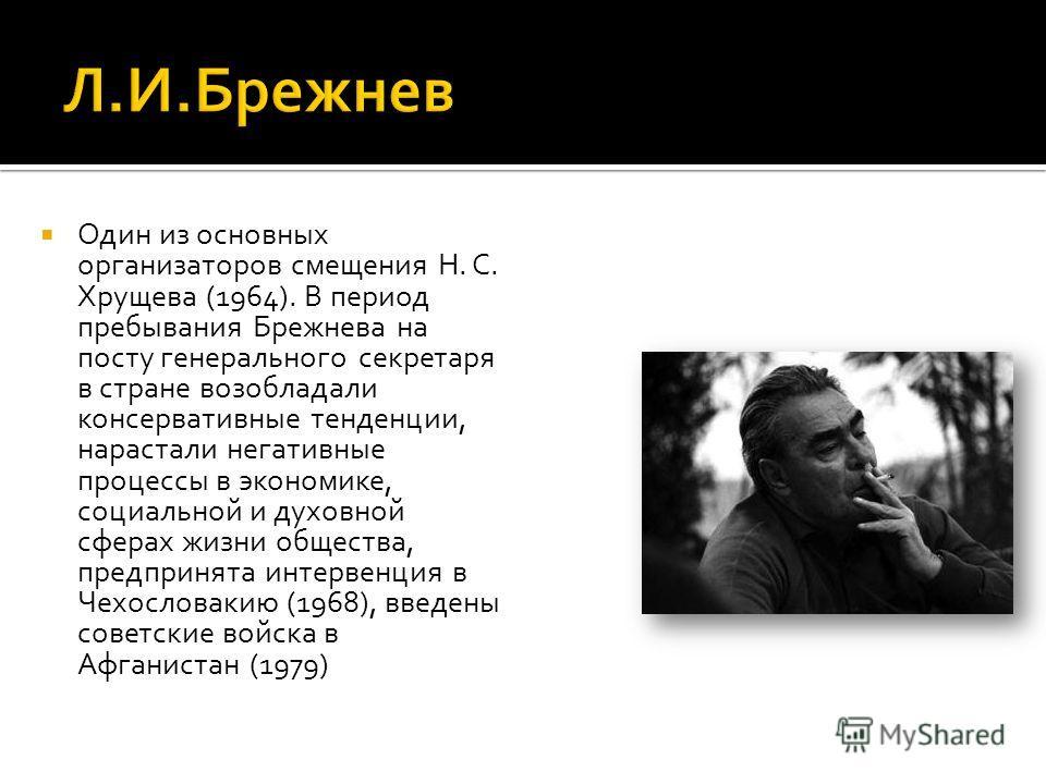Один из основных организаторов смещения Н. С. Хрущева (1964). В период пребывания Брежнева на посту генерального секретаря в стране возобладали консервативные тенденции, нарастали негативные процессы в экономике, социальной и духовной сферах жизни об