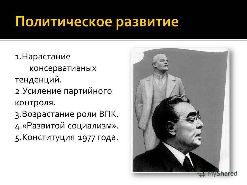 1.Нарастание консервативных тенденций. 2.Усиление партийного контроля. 3.Возрастание роли ВПК. 4.«Развитой социализм». 5.Конституция 1977 года.